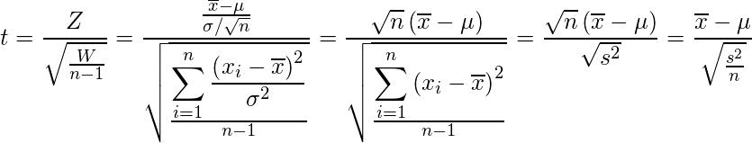 \displaystyle t=\frac{Z}{\sqrt{\frac{W}{n-1}}}=\frac{\frac{\overline{x}-\mu}{\sigma / \sqrt{n}}}{\sqrt{\frac{\displaystyle \sum_{i=1}^{n}{\frac{\left(x_i-\overline{x}\right)^2}{\sigma^2}}}{n-1}}}=\frac{\sqrt{n} \left(\overline{x}-\mu\right)} {\sqrt{\frac{\displaystyle \sum_{i=1}^{n}{\left(x_i-\overline{x}\right)^2}}{n-1}}}=\frac{\sqrt{n} \left(\overline{x}-\mu\right)} {\sqrt{s^2}}=\frac{\overline{x}-\mu}{\sqrt{\frac{s^{2}}{n}}}