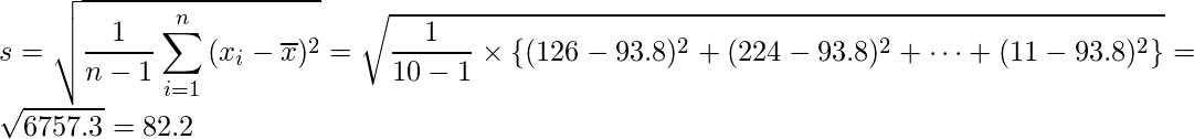 \displaystyle s=\sqrt{\frac{1}{n-1} \sum_{i=1}^{n}{(x_{i}- \overline{x})^{2}}}=\sqrt{\frac{1}{10-1}\times\left\{(126-93.8)^{2}+(224-93.8)^{2}+\cdots+(11-93.8)^{2}\right\}}=\sqrt{6757.3}=82.2