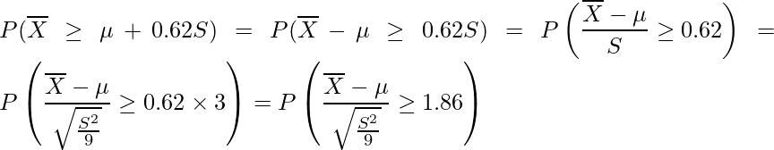 \displaystyle P(\overline{X} \geq \mu + 0.62S) = P(\overline{X} -\mu \geq 0.62S) = P\left(\frac{\overline{X} -\mu}{S} \geq 0.62 \right) = P\left(\frac{\overline{X} -\mu}{\sqrt{\frac{S^2}{9}}} \geq 0.62 \times 3 \right) = P\left(\frac{\overline{X} -\mu}{\sqrt{\frac{S^2}{9}}} \geq 1.86 \right)
