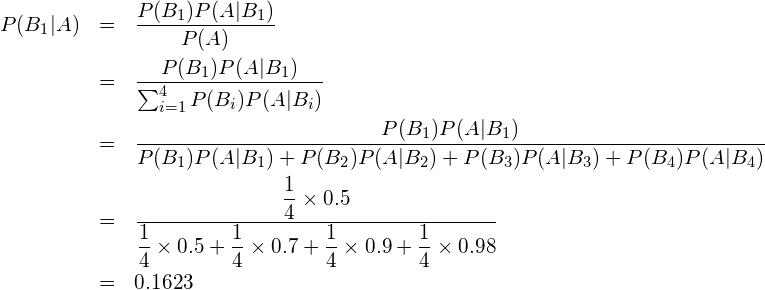 \begin{eqnarray*} P(B_1|A) &=&\frac{P(B_1)P(A|B_1)}{P(A)} \\ &=&\frac{P(B_1)P(A|B_1)}{\sum_{i=1}^{4} P(B_{i})P(A|B_{i})} \\ &=&\displaystyle \frac{P(B_1)P(A|B_1)}{P(B_1)P(A|B_1)+P(B_2)P(A|B_2)+P(B_3)P(A|B_3)+P(B_4)P(A|B_4)} \\ &=&\displaystyle \frac{\displaystyle \frac{1}{4} \times \displaystyle 0.5}{\displaystyle \frac{1}{4}\times 0.5 + \displaystyle \frac{1}{4}\times 0.7+\displaystyle \frac{1}{4}\times 0.9+\displaystyle \frac{1}{4}\times 0.98}\\ &=&0.1623 \end{eqnarray*}