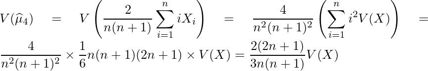 \displaystyle V(\widehat{\mu}_4) = V\left(\frac{2}{n(n+1)}\sum^{n}_{i=1}iX_i \right) = \frac{4}{n^2(n+1)^2}\left(\sum^{n}_{i=1}i^2V(X) \right) = \frac{4}{n^2(n+1)^2} \times \frac{1}{6}n(n+1)(2n+1) \times V(X) = \frac{2(2n+1)}{3n(n+1)}V(X)