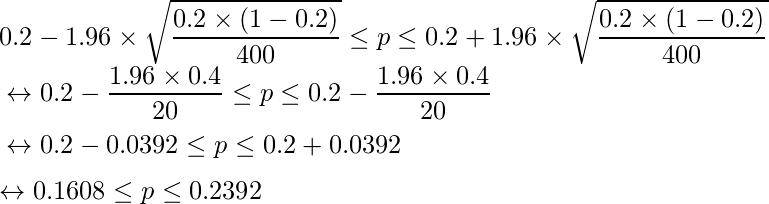 0.2 - 1.96 \times \displaystyle \sqrt{\frac{0.2 \times (1-0.2)}{400}} \leq p \leq 0.2 + 1.96 \times \sqrt{\frac{0.2 \times (1-0.2)}{400}} \\ \vspace{2mm}  \leftrightarrow 0.2-\frac{1.96 \times 0.4}{20} \leq p \leq 0.2-\frac{1.96 \times 0.4}{20} \\ \vspace{2mm} \leftrightarrow 0.2-0.0392  \leq p \leq 0.2+0.0392 \\ \leftrightarrow 0.1608  \leq p \leq 0.2392