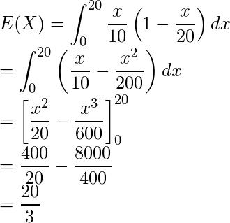 \displaystyle E(X) &=& \int_{0}^{20} \frac{x}{10}\left(1-\frac{x}{20}\right)dx \\ &=& \int_{0}^{20} \left(\frac{x}{10}-\frac{x^2}{200}\right)dx \\ &=& \left[\frac{x^2}{20} - \frac{x^3}{600} \right]_{0}^{20} \\ &=& \frac{400}{20} - \frac{8000}{400} \\ &=& \frac{20}{3}