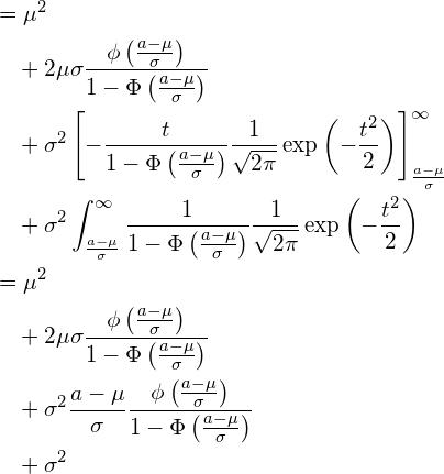 \begin{equation*} \begin{split} \displaystyle &=\mu^2 \\ &\quad +2\mu \sigma \frac{\phi \left( \frac{a-\mu}{\sigma} \right)}{1-\Phi \left( \frac{a-\mu}{\sigma} \right)} \\ &\quad +\sigma^2 \left[ - \frac{t}{1-\Phi \left( \frac{a-\mu}{\sigma} \right)}\frac{1}{\sqrt{2\pi}}\exp \left( -\frac{t^2}{2} \right) \right]_{\frac{a-\mu}{\sigma}}^{\infty} \\ &\quad +\sigma^2 \int_{\frac{a-\mu}{\sigma}}^{\infty} \frac{1}{1-\Phi \left( \frac{a-\mu}{\sigma} \right)}\frac{1}{\sqrt{2\pi}}\exp \left( -\frac{t^2}{2} \right) \\ &=\mu^2 \\ &\quad +2\mu \sigma \frac{\phi \left( \frac{a-\mu}{\sigma} \right)}{1-\Phi \left( \frac{a-\mu}{\sigma} \right)} \\ &\quad +\sigma^2 \frac{a-\mu}{\sigma}  \frac{\phi \left( \frac{a-\mu}{\sigma} \right)}{1-\Phi \left( \frac{a-\mu}{\sigma} \right)} \\ &\quad +\sigma^2  \end{split} \end{equation*}