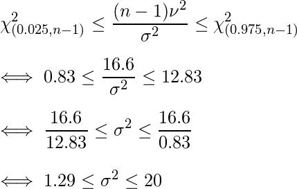 \displaystyle \chi^2_{(0.025,n-1)} \leq \frac{(n-1)\nu^2}{\sigma^2} \leq \chi^2_{(0.975,n-1)} \\  \iff \displaystyle 0.83 \leq \frac{16.6}{\sigma^2} \leq 12.83 \\  \iff \displaystyle \frac{16.6}{12.83} \leq \sigma^2 \leq \frac{16.6}{0.83} \\  \iff 1.29 \leq \sigma^2 \leq 20