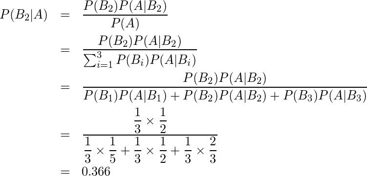 \begin{eqnarray*} P(B_2|A) &=&\frac{P(B_2)P(A|B_2)}{P(A)} \\ &=&\frac{P(B_2)P(A|B_2)}{\sum_{i=1}^{3} P(B_{i})P(A|B_{i})} \\ &=&\displaystyle \frac{P(B_2)P(A|B_2)}{P(B_1)P(A|B_1)+P(B_2)P(A|B_2)+P(B_3)P(A|B_3)} \\ &=&\displaystyle \frac{\displaystyle \frac{1}{3} \times \displaystyle \frac{1}{2}}{\displaystyle \frac{1}{3}\times \displaystyle \frac{1}{5}+\displaystyle \frac{1}{3}\times \displaystyle \frac{1}{2}+\displaystyle \frac{1}{3}\times \displaystyle \frac{2}{3}}\\ &=&0.366 \end{eqnarray*}