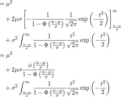 \begin{equation*} \begin{split} \displaystyle &=\mu^2 \\ &\quad +2\mu \sigma \left[ - \frac{1}{1-\Phi \left( \frac{a-\mu}{\sigma} \right)}\frac{1}{\sqrt{2\pi}}\exp \left( -\frac{t^2}{2} \right) \right]_{\frac{a-\mu}{\sigma}}^{\infty} \\ &\quad +\sigma^2 \int_{\frac{a-\mu}{\sigma}}^{\infty} \frac{1}{1-\Phi \left( \frac{a-\mu}{\sigma} \right)}\frac{t^2}{\sqrt{2\pi}}\exp \left( -\frac{t^2}{2} \right) \\ &=\mu^2 \\ &\quad +2\mu \sigma \frac{\phi \left( \frac{a-\mu}{\sigma} \right)}{1-\Phi \left( \frac{a-\mu}{\sigma} \right)} \\ &\quad +\sigma^2 \int_{\frac{a-\mu}{\sigma}}^{\infty} \frac{1}{1-\Phi \left( \frac{a-\mu}{\sigma} \right)}\frac{t^2}{\sqrt{2\pi}}\exp \left( -\frac{t^2}{2} \right) \\ \end{split} \end{equation*}