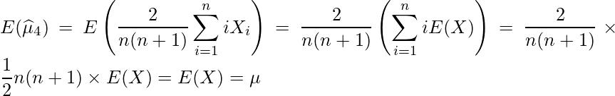 \displaystyle E(\widehat{\mu}_4) = E\left(\frac{2}{n(n+1)}\sum^{n}_{i=1}iX_i \right) = \frac{2}{n(n+1)}\left(\sum^{n}_{i=1}iE(X) \right) = \frac{2}{n(n+1)} \times \frac{1}{2}n(n+1) \times E(X) = E(X) = \mu