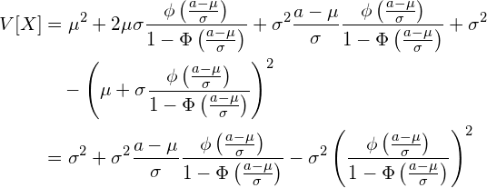 \begin{equation*} \begin{split} V[X] &=\mu^2 +2\mu \sigma \frac{\phi \left( \frac{a-\mu}{\sigma} \right)}{1-\Phi \left( \frac{a-\mu}{\sigma} \right)}+ \sigma^2 \frac{a-\mu}{\sigma}  \frac{\phi \left( \frac{a-\mu}{\sigma} \right)}{1-\Phi \left( \frac{a-\mu}{\sigma} \right)} +\sigma^2 \\ &\quad -\left( \mu + \sigma    \frac{\phi \left( \frac{a-\mu}{\sigma} \right)}{1-\Phi \left( \frac{a-\mu}{\sigma} \right)} \right)^2\\ &=\sigma^2 + \sigma^2 \frac{a-\mu}{\sigma}  \frac{\phi \left( \frac{a-\mu}{\sigma} \right)}{1-\Phi \left( \frac{a-\mu}{\sigma} \right)} - \sigma^2   \left( \frac{\phi \left( \frac{a-\mu}{\sigma} \right)}{1-\Phi \left( \frac{a-\mu}{\sigma} \right)} \right)^2 \end{split} \end{equation*}