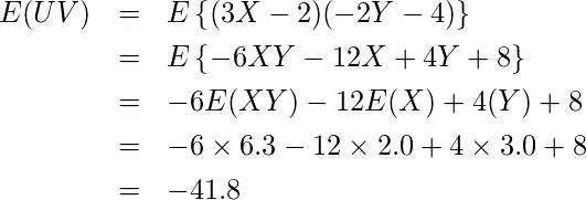 \begin{eqnarray*} \displaystyle E(UV)&=&E\left\{(3X-2)(-2Y-4)\right\}\\ &=&E\left\{-6XY-12X+4Y+8\right\}\\ &=&-6E(XY)-12E(X)+4(Y)+8\\ &=&-6 \times 6.3-12 \times 2.0+4 \times 3.0+8\\ &=&-41.8 \end{eqnarray*}