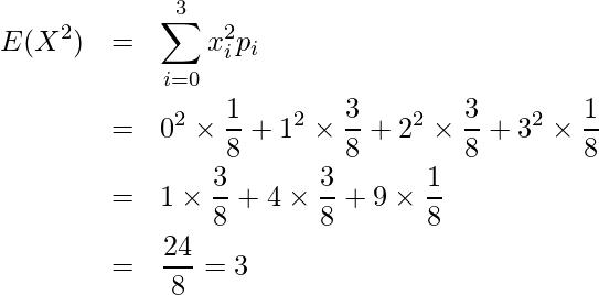 \begin{eqnarray*} E(X^2)&=&\displaystyle \sum_{i=0}^3 x_i^2 p_i \\ &=& 0^2 \times \displaystyle \frac{1}{8} + 1^2 \times \displaystyle \frac{3}{8} + 2^2 \times \displaystyle \frac{3}{8} + 3^2 \times \displaystyle \frac{1}{8} \\ &=& 1 \times \displaystyle \frac{3}{8} + 4 \times \displaystyle \frac{3}{8} + 9 \times \displaystyle \frac{1}{8} \\ &=&\displaystyle \frac{24}{8} =3  \end{eqnarray*}