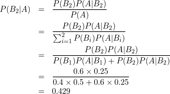 \begin{eqnarray*} P(B_2|A) &=&\frac{P(B_2)P(A|B_2)}{P(A)} \\ &=&\frac{P(B_2)P(A|B_2)}{\sum_{i=1}^{2} P(B_{i})P(A|B_{i})} \\ &=&\displaystyle \frac{P(B_2)P(A|B_2)}{P(B_1)P(A|B_1)+P(B_2)P(A|B_2)} \\ &=&\displaystyle \frac{0.6 \times \displaystyle 0.25}{0.4 \times 0.5 + 0.6 \times 0.25}\\ &=&0.429 \end{eqnarray*}